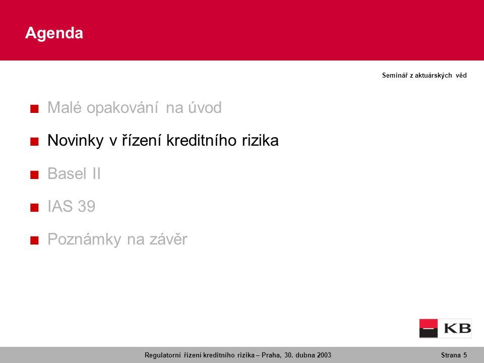 Regulatorní řízení kreditního rizika – Praha, 30. dubna 2003Strana 5 Seminář z aktuárských věd Agenda ■ Malé opakování na úvod ■ Novinky v řízení kred