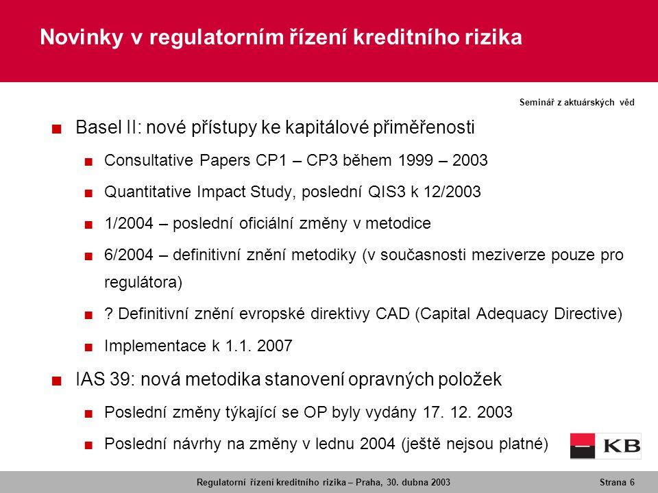 Regulatorní řízení kreditního rizika – Praha, 30. dubna 2003Strana 6 Seminář z aktuárských věd Novinky v regulatorním řízení kreditního rizika ■ Basel