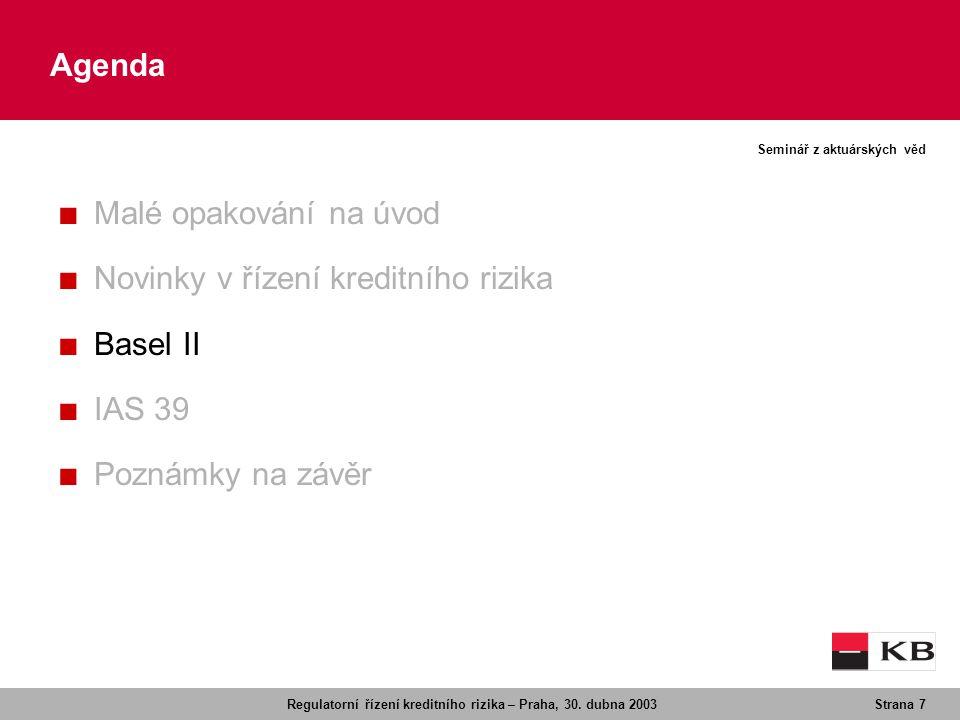 Regulatorní řízení kreditního rizika – Praha, 30. dubna 2003Strana 7 Seminář z aktuárských věd Agenda ■ Malé opakování na úvod ■ Novinky v řízení kred