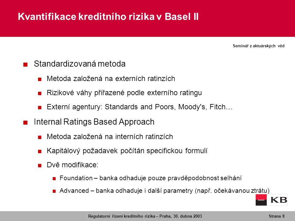 Regulatorní řízení kreditního rizika – Praha, 30. dubna 2003Strana 8 Seminář z aktuárských věd Kvantifikace kreditního rizika v Basel II ■ Standardizo