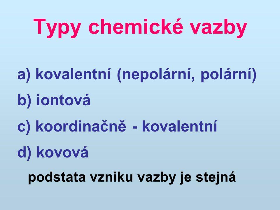 Typy chemické vazby a) kovalentní (nepolární, polární) b) iontová c) koordinačně - kovalentní d) kovová podstata vzniku vazby je stejná
