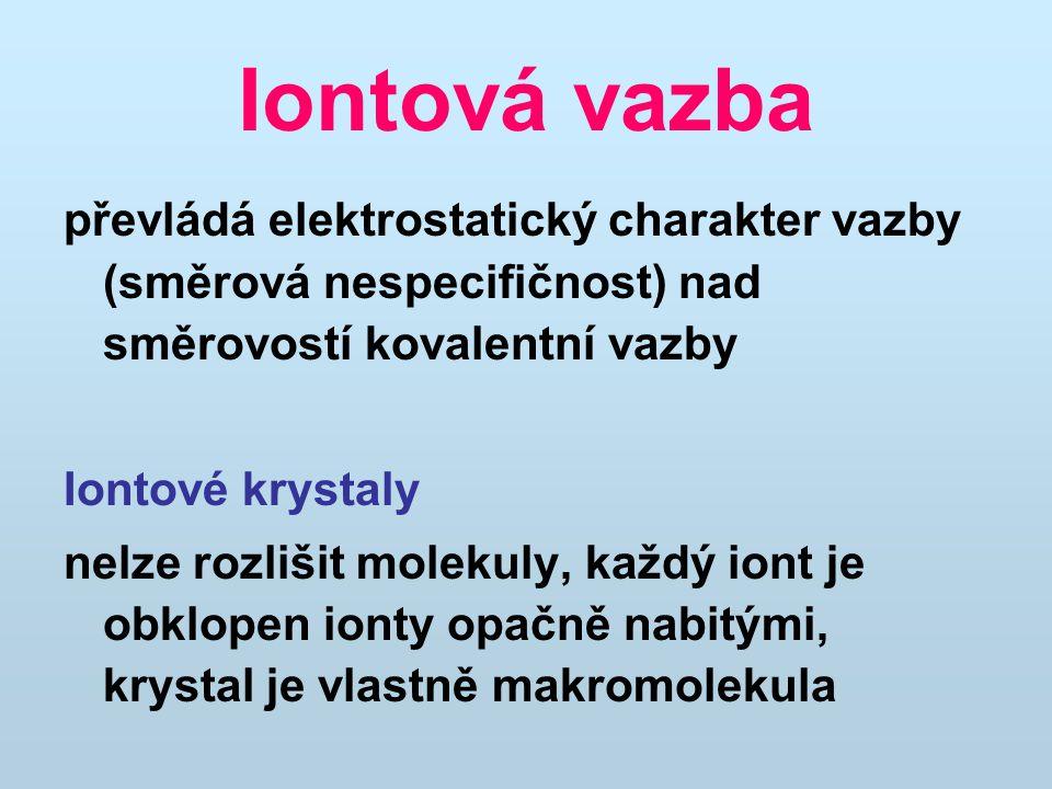Iontová vazba převládá elektrostatický charakter vazby (směrová nespecifičnost) nad směrovostí kovalentní vazby Iontové krystaly nelze rozlišit molekuly, každý iont je obklopen ionty opačně nabitými, krystal je vlastně makromolekula