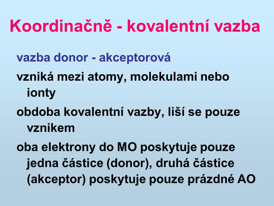 Koordinačně - kovalentní vazba vazba donor - akceptorová vzniká mezi atomy, molekulami nebo ionty obdoba kovalentní vazby, liší se pouze vznikem oba elektrony do MO poskytuje pouze jedna částice (donor), druhá částice (akceptor) poskytuje pouze prázdné AO