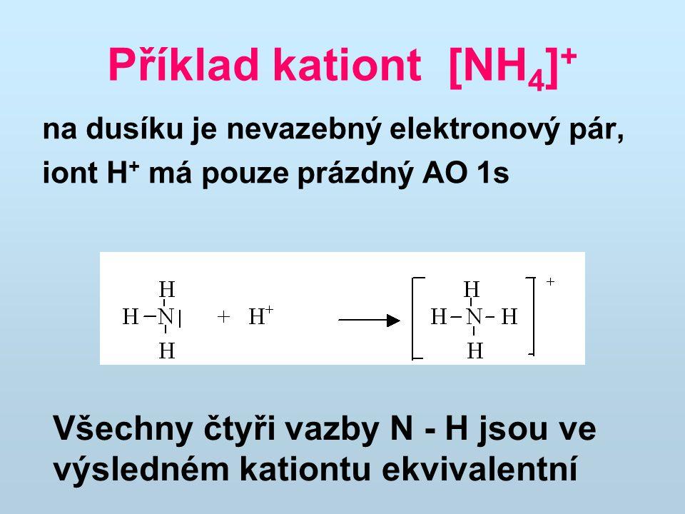 Příklad kationt [NH 4 ] + na dusíku je nevazebný elektronový pár, iont H + má pouze prázdný AO 1s Všechny čtyři vazby N - H jsou ve výsledném kationtu