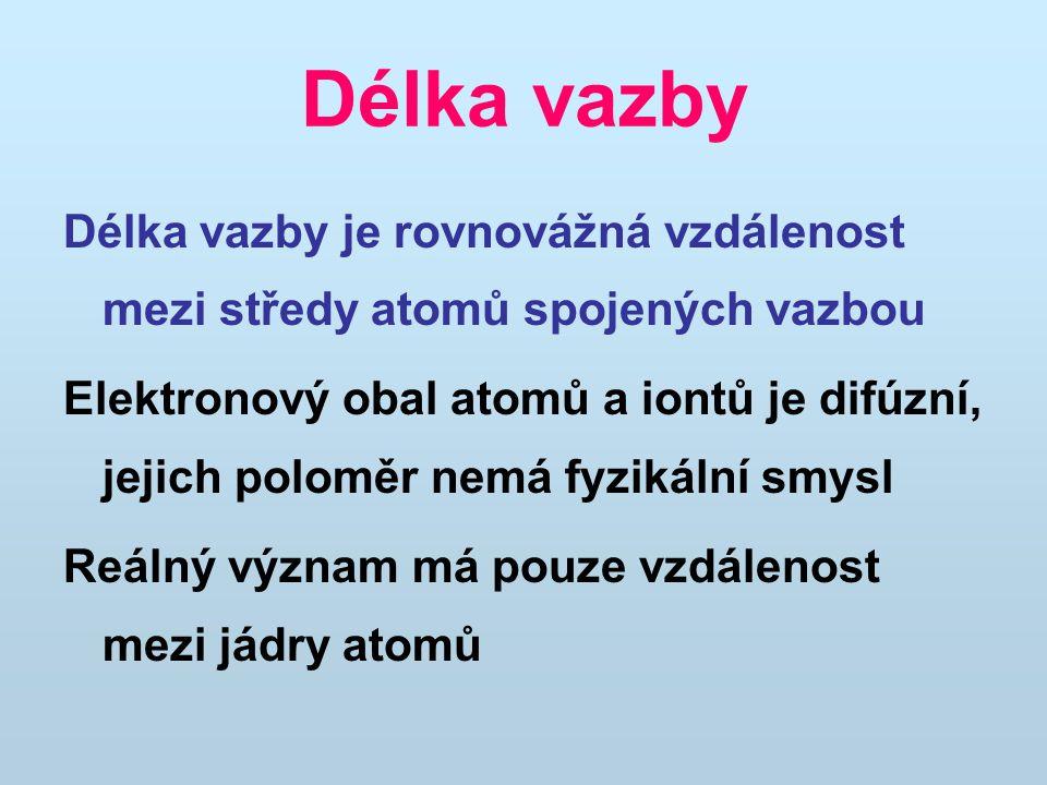 Délka vazby Délka vazby je rovnovážná vzdálenost mezi středy atomů spojených vazbou Elektronový obal atomů a iontů je difúzní, jejich poloměr nemá fyz
