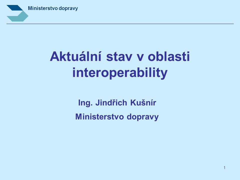 Ministerstvo dopravy 1 Aktuální stav v oblasti interoperability Ing. Jindřich Kušnír Ministerstvo dopravy