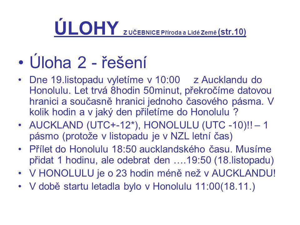 ÚLOHY Z UČEBNICE Příroda a Lidé Země (str.10) Úloha 2 - řešení Dne 19.listopadu vyletíme v 10:00 z Aucklandu do Honolulu. Let trvá 8hodin 50minut, pře