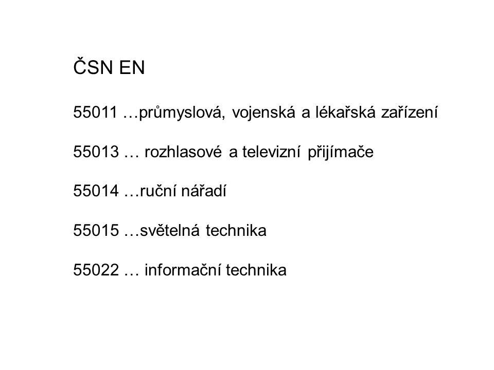 ČSN EN 55011 …průmyslová, vojenská a lékařská zařízení 55013 … rozhlasové a televizní přijímače 55014 …ruční nářadí 55015 …světelná technika 55022 … i