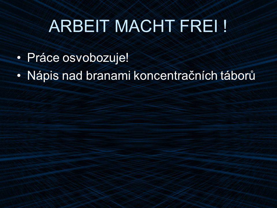 ARBEIT MACHT FREI ! Práce osvobozuje! Nápis nad branami koncentračních táborů