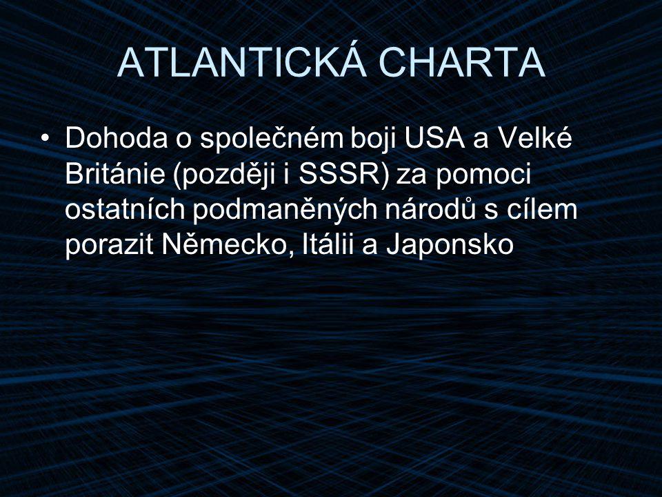 ATLANTICKÁ CHARTA Dohoda o společném boji USA a Velké Británie (později i SSSR) za pomoci ostatních podmaněných národů s cílem porazit Německo, Itálii a Japonsko