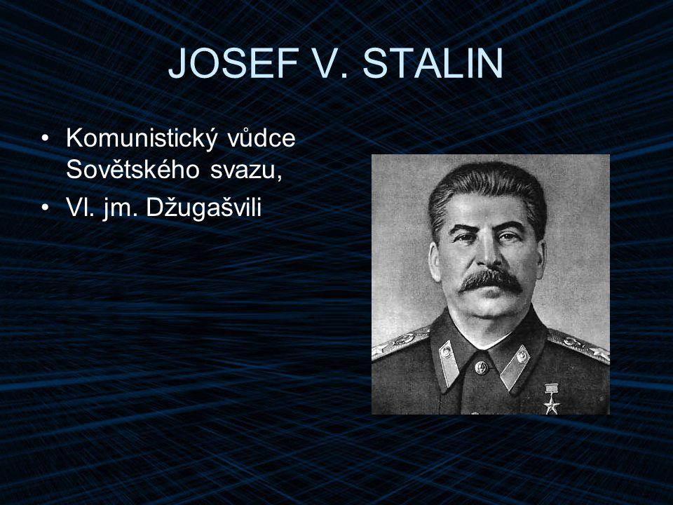 JOSEF V. STALIN Komunistický vůdce Sovětského svazu, Vl. jm. Džugašvili