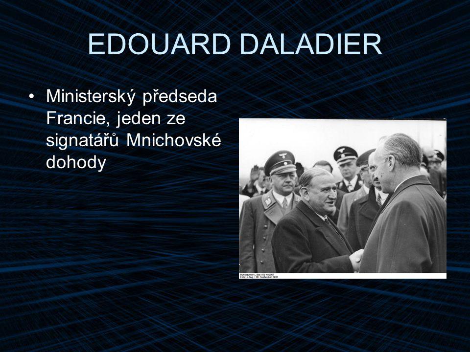 EDOUARD DALADIER Ministerský předseda Francie, jeden ze signatářů Mnichovské dohody