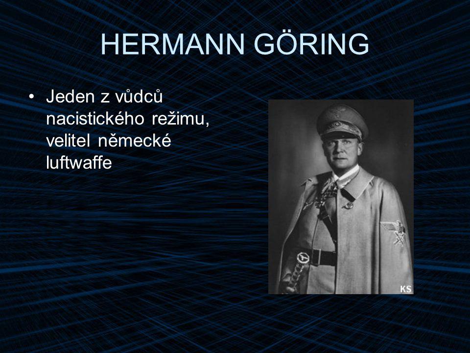 HERMANN GÖRING Jeden z vůdců nacistického režimu, velitel německé luftwaffe