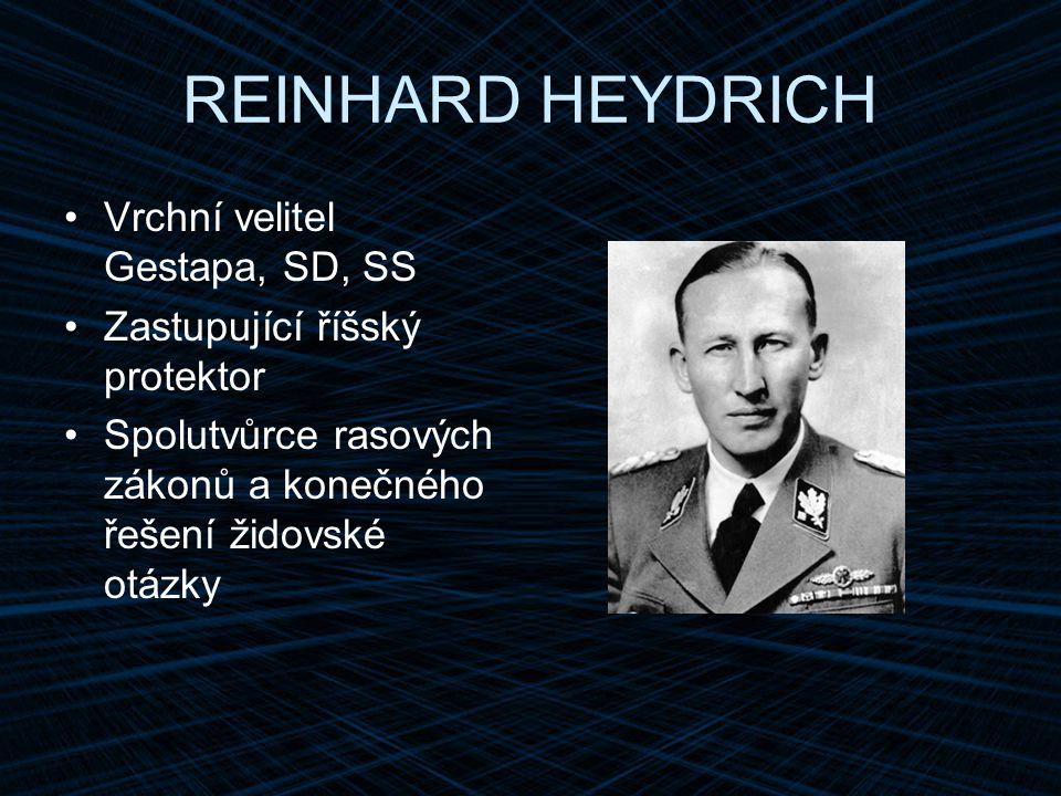 REINHARD HEYDRICH Vrchní velitel Gestapa, SD, SS Zastupující říšský protektor Spolutvůrce rasových zákonů a konečného řešení židovské otázky