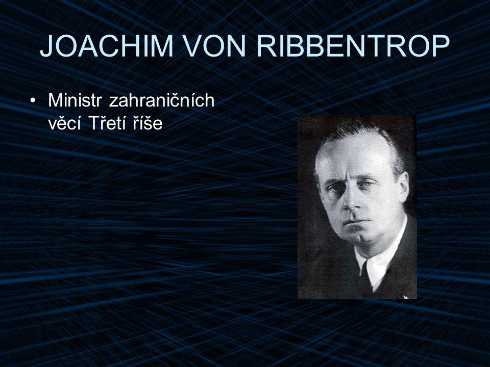 JOACHIM VON RIBBENTROP Ministr zahraničních věcí Třetí říše