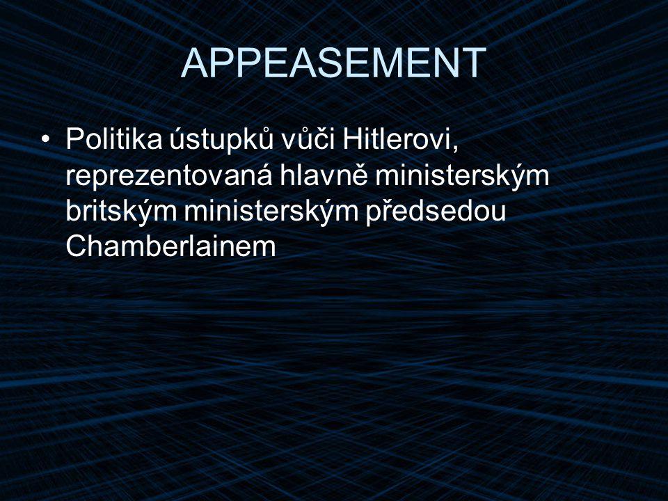 APPEASEMENT Politika ústupků vůči Hitlerovi, reprezentovaná hlavně ministerským britským ministerským předsedou Chamberlainem