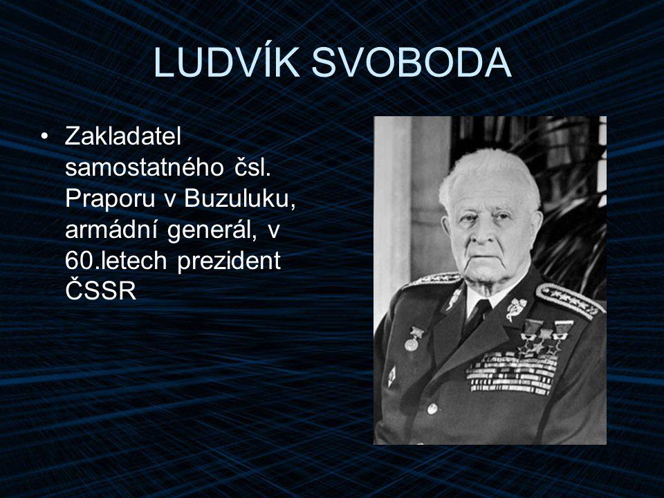 LUDVÍK SVOBODA Zakladatel samostatného čsl. Praporu v Buzuluku, armádní generál, v 60.letech prezident ČSSR