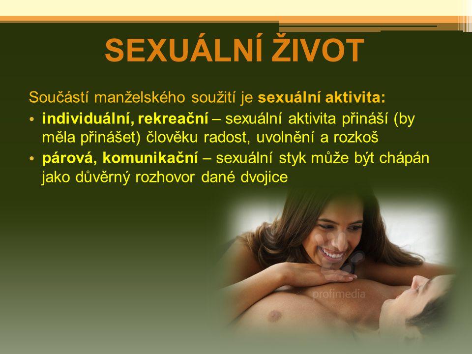 SEXUÁLNÍ ŽIVOT Součástí manželského soužití je sexuální aktivita: individuální, rekreační – sexuální aktivita přináší (by měla přinášet) člověku rados