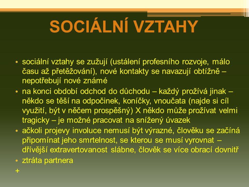 SOCIÁLNÍ VZTAHY sociální vztahy se zužují (ustálení profesního rozvoje, málo času až přetěžování), nové kontakty se navazují obtížně – nepotřebují nov