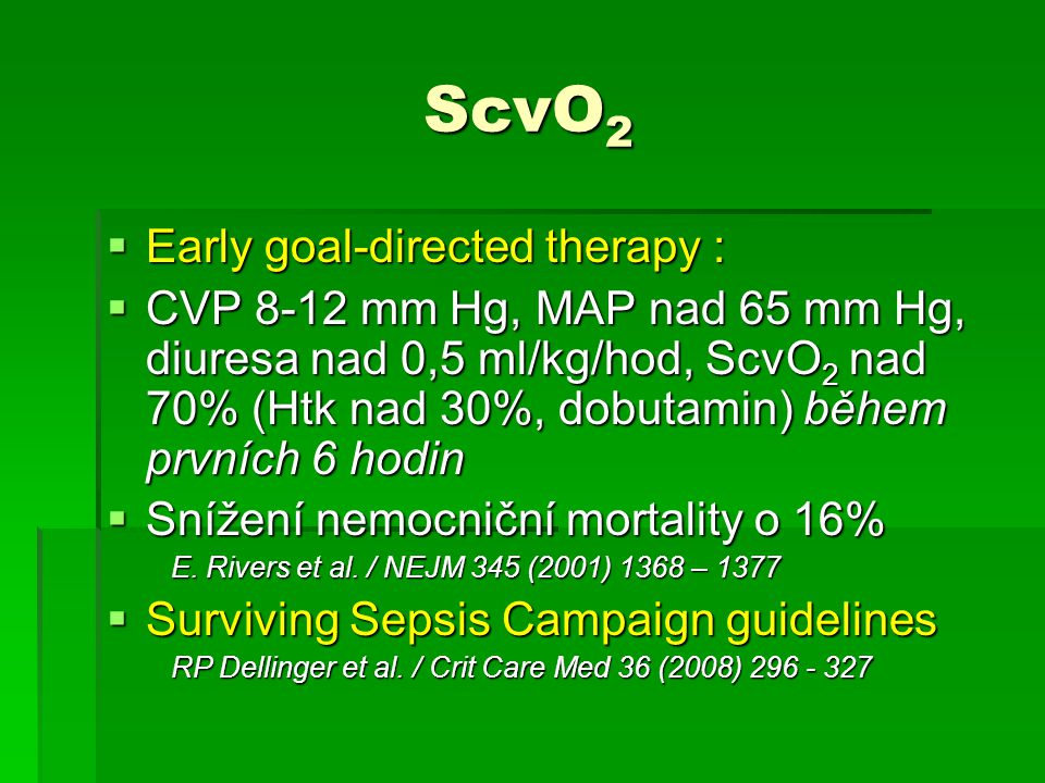 ScvO 2 ScvO 2  Early goal-directed therapy :  CVP 8-12 mm Hg, MAP nad 65 mm Hg, diuresa nad 0,5 ml/kg/hod, ScvO 2 nad 70% (Htk nad 30%, dobutamin) b