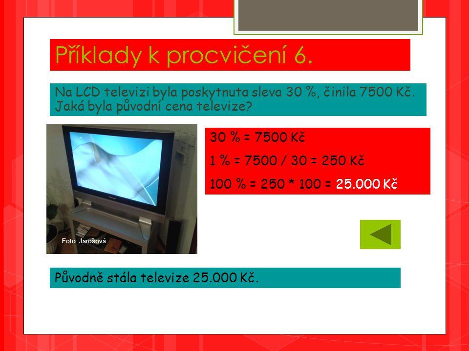 Příklady k procvičení 6. Na LCD televizi byla poskytnuta sleva 30 %, činila 7500 Kč.