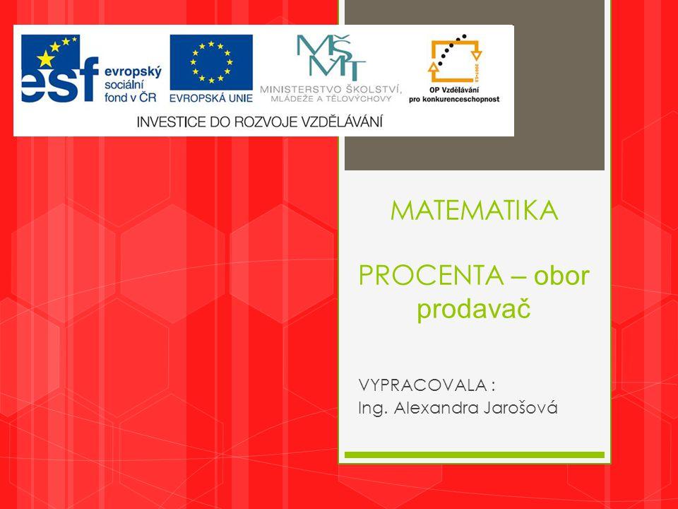 MATEMATIKA PROCENTA – obor prodavač VYPRACOVALA : Ing. Alexandra Jarošová