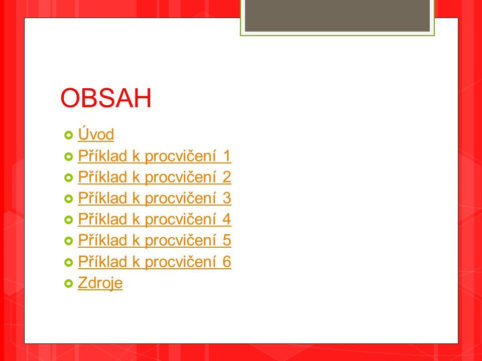 OBSAH  Úvod Úvod  Příklad k procvičení 1 Příklad k procvičení 1  Příklad k procvičení 2 Příklad k procvičení 2  Příklad k procvičení 3 Příklad k procvičení 3  Příklad k procvičení 4 Příklad k procvičení 4  Příklad k procvičení 5 Příklad k procvičení 5  Příklad k procvičení 6 Příklad k procvičení 6  Zdroje Zdroje