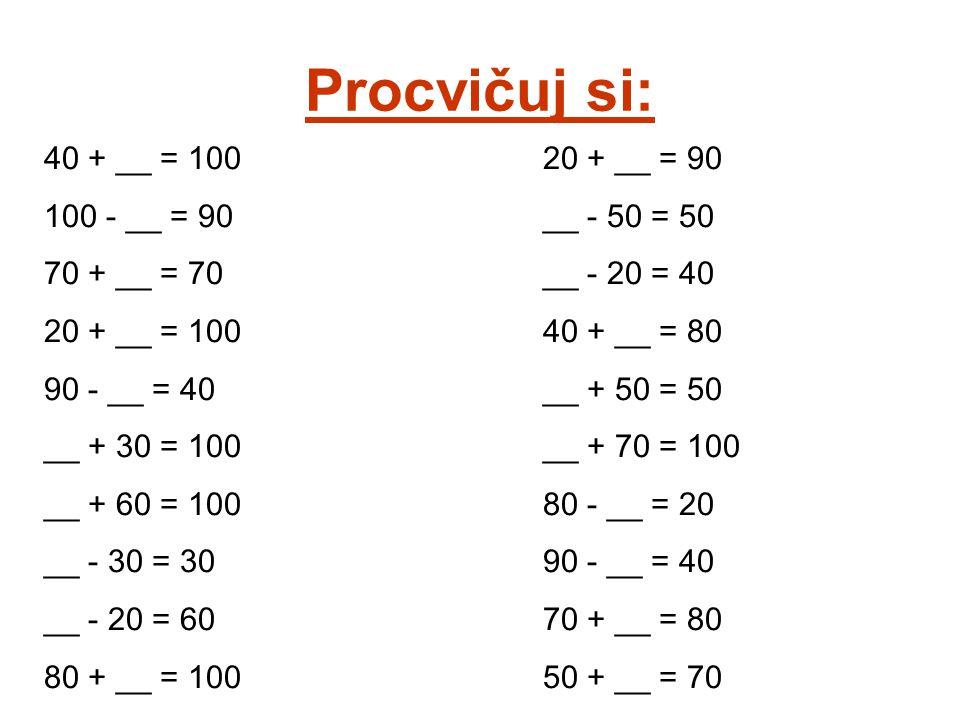 Procvičuj si: 40 + __ = 100 100 - __ = 90 70 + __ = 70 20 + __ = 100 90 - __ = 40 __ + 30 = 100 __ + 60 = 100 __ - 30 = 30 __ - 20 = 60 80 + __ = 100