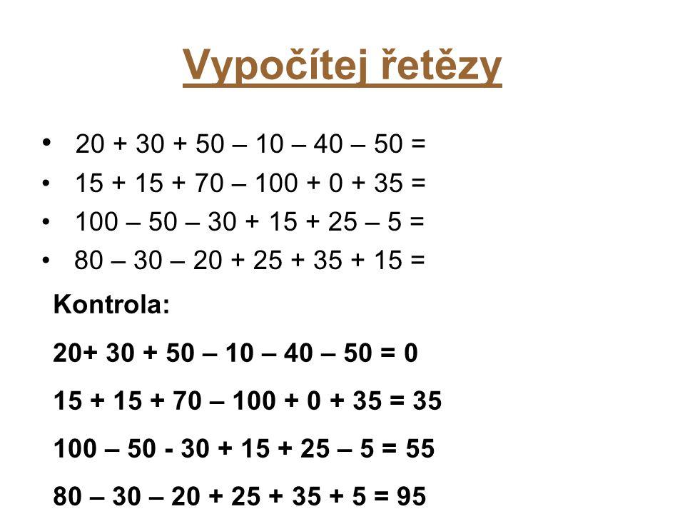 Vypočítej řetězy 20 + 30 + 50 – 10 – 40 – 50 = 15 + 15 + 70 – 100 + 0 + 35 = 100 – 50 – 30 + 15 + 25 – 5 = 80 – 30 – 20 + 25 + 35 + 15 = Kontrola: 20+