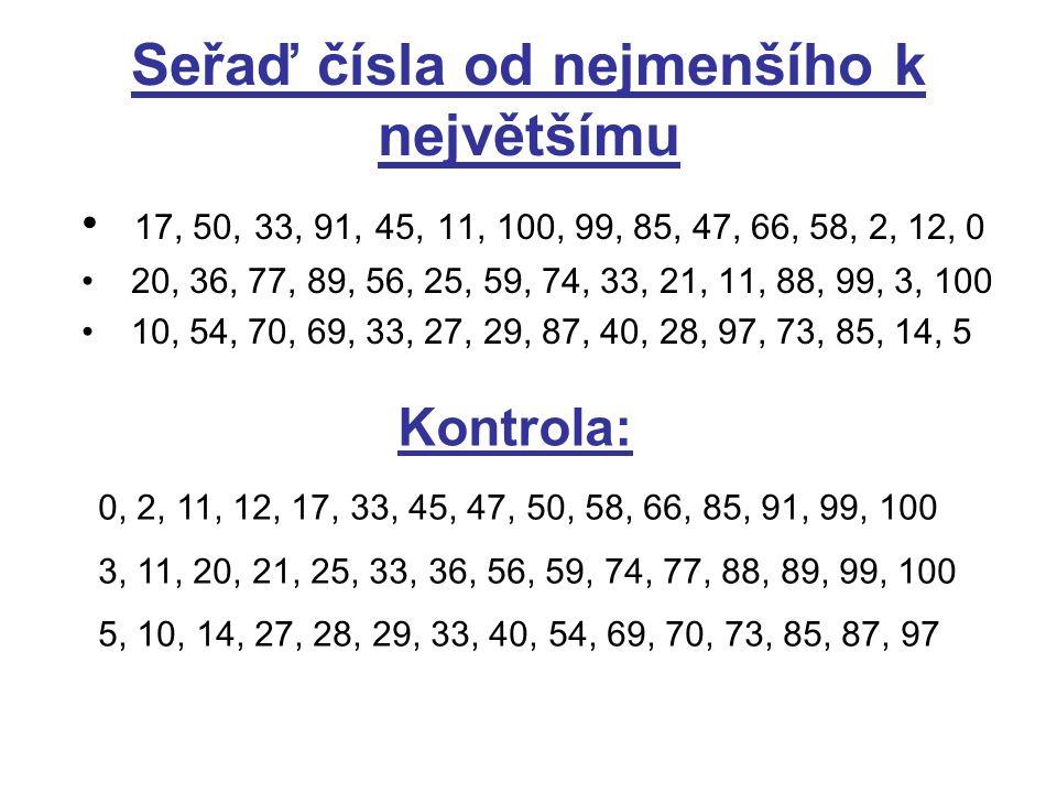 Seřaď čísla od největšího k nejmenšímu 7, 40, 58, 99, 100, 6, 19, 22, 36, 0, 14, 47, 81, 17, 77 71, 2, 36, 12, 59, 85, 91, 37, 67, 30, 57, 4, 38, 0, 61 46, 21, 33, 67, 1, 7, 92, 83, 70, 80, 93, 25, 10, 43, 27 Kontrola: 100, 99, 81, 77, 58, 47, 40, 36, 22, 19, 17, 14, 7, 6, 0 91, 85, 71, 67, 61, 59, 57, 38, 37, 36, 30, 12, 4, 2, 0 93, 92, 83, 80, 70, 67, 46, 43, 33, 27, 25, 21, 10, 7, 1