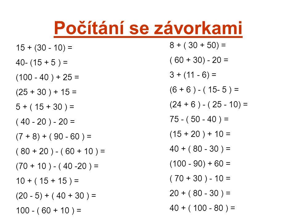 Kontrola: 15 + ( 30 - 10 ) = 15 + 20 = 35 40 - ( 15 + 5 ) = 40 - 20 = 20 (100 - 40 ) + 25 = 60 + 25 = 85 (25 + 30) + 15 = 55 + 15 = 70 5 + ( 15 + 30) = 5 + 45 = 50 ( 40 - 20) - 20 = 20 - 20 = 0 (7 + 8) + ( 90 - 60) = 15 + 30 = 45 (80 + 20 ) - ( 60 + 10) = 100 - 70 = 30 ( 70 + 10) - ( 40 - 20 ) = 80 - 20 = 60 10 + ( 15 + 15 ) = 10 + 30 = 40 (20 - 5) + ( 40 + 30 ) = 15 + 70 = 85 100 - ( 60 + 10 ) = 100 - 70 = 30 8 + ( 30 + 50) = 8 + 80 = 88 ( 60 + 30) - 20 = 90 - 20 = 70 3 + ( 11 - 6 ) = 3 + 5 = 8 ( 6 + 6) - ( 15 - 5 ) = 12 - 10 = 2 ( 24 + 6 ) - ( 25 - 10) = 30 - 15 = 15 75 - ( 50 - 40 ) = 75 – 10 = 65 ( 15 + 20 ) + 10 = 35 + 10 = 45 40 + ( 80 - 30 ) = 40 + 50 = 90 ( 100 - 90 ) + 60 = 10 + 60 = 70 ( 70 + 30 ) - 10 = 100 – 10 = 90 20 + ( 80 - 30 ) = 20 + 50 = 70 40 + ( 100 - 80 ) = 40 + 20 = 60