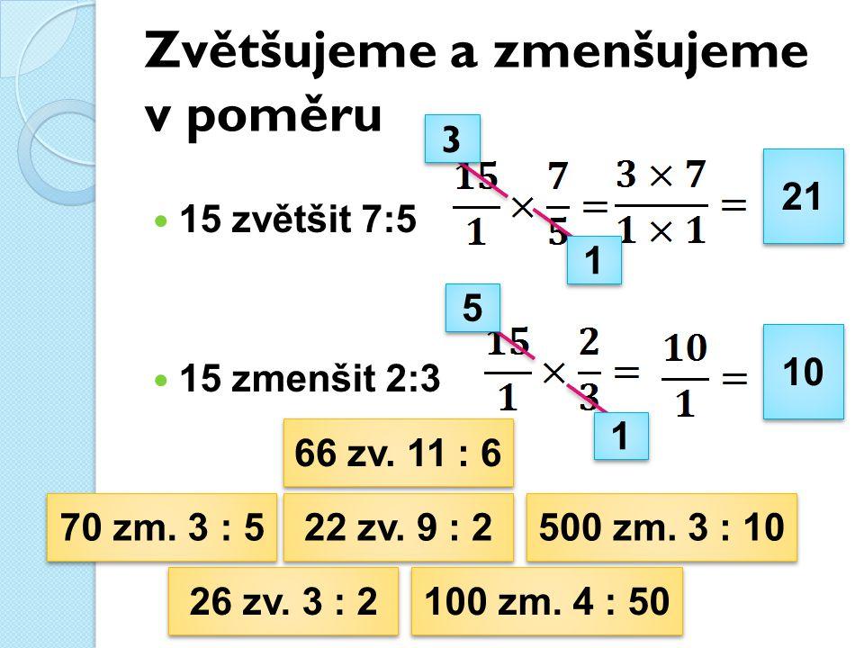 Zvětšujeme a zmenšujeme v poměru 15 zvětšit 7:5 15 zmenšit 2:3 21 10 3 3 1 1 1 1 5 5 26 zv.