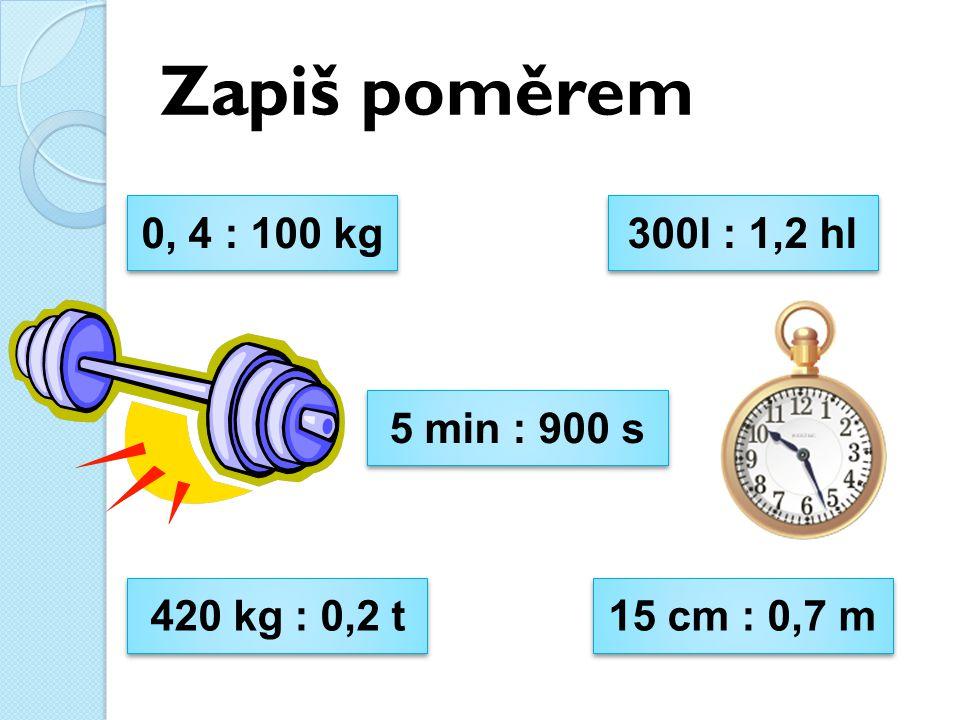 Zapiš poměrem 0, 4 : 100 kg 300l : 1,2 hl 5 min : 900 s 15 cm : 0,7 m 420 kg : 0,2 t