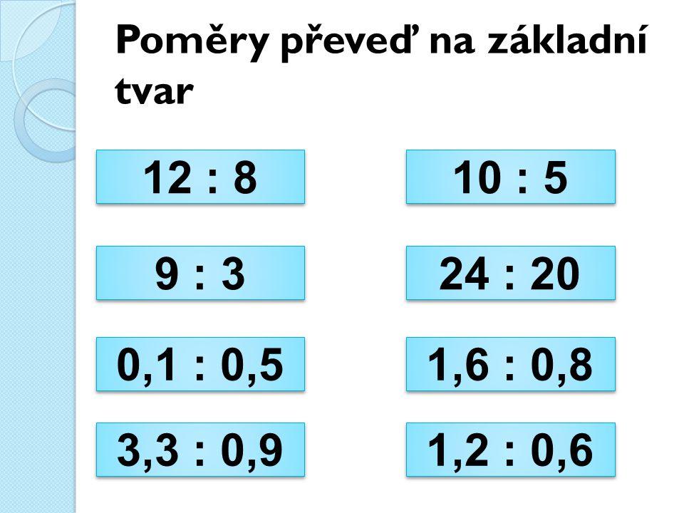 Poměry převeď na základní tvar 12 : 8 12 : 8 10 : 5 10 : 5 9 : 3 9 : 3 24 : 20 24 : 20 0,1 : 0,5 0,1 : 0,5 1,6 : 0,8 1,6 : 0,8 3,3 : 0,9 3,3 : 0,9 1,2 : 0,6 1,2 : 0,6