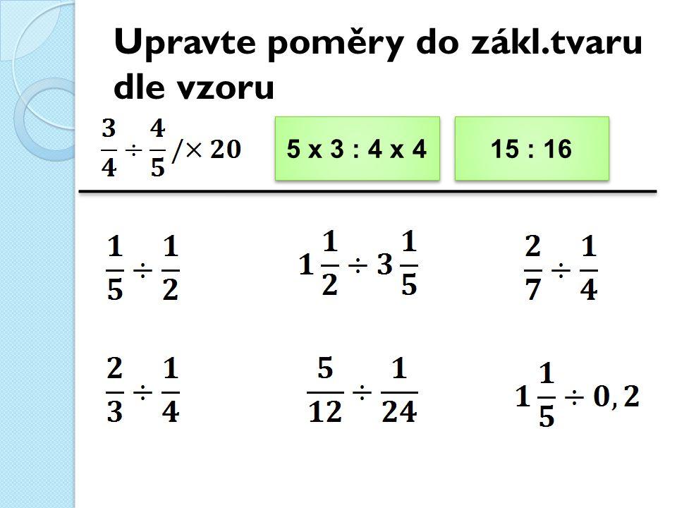 Upravte poměry do zákl.tvaru dle vzoru 5 x 3 : 4 x 4 5 x 3 : 4 x 4 15 : 16 15 : 16