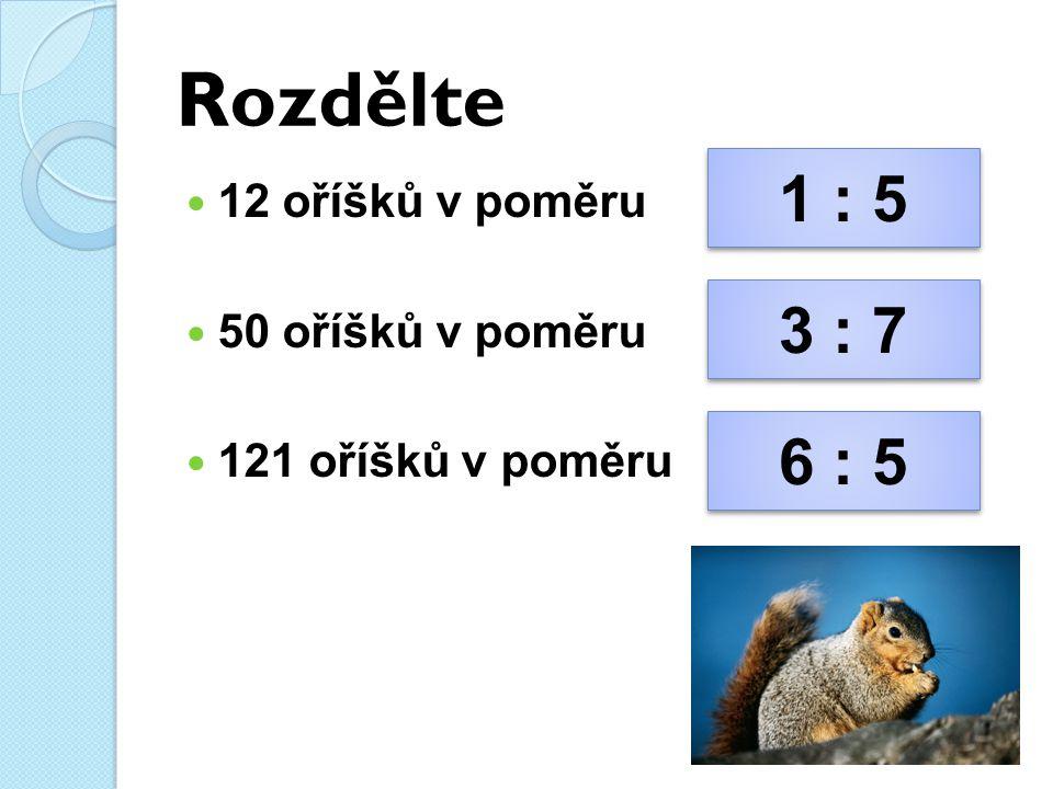 Rozdělte 12 oříšků v poměru 50 oříšků v poměru 121 oříšků v poměru 1 : 5 1 : 5 3 : 7 3 : 7 6 : 5 6 : 5
