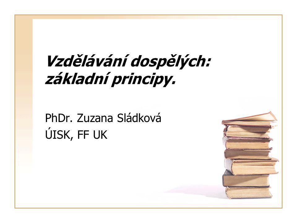 Vzdělávání dospělých: základní principy. PhDr. Zuzana Sládková ÚISK, FF UK