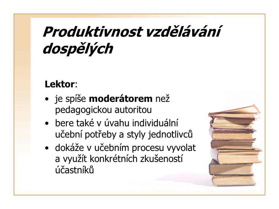 Produktivnost vzdělávání dospělých Lektor: je spíše moderátorem než pedagogickou autoritou bere také v úvahu individuální učební potřeby a styly jednotlivců dokáže v učebním procesu vyvolat a využít konkrétních zkušeností účastníků