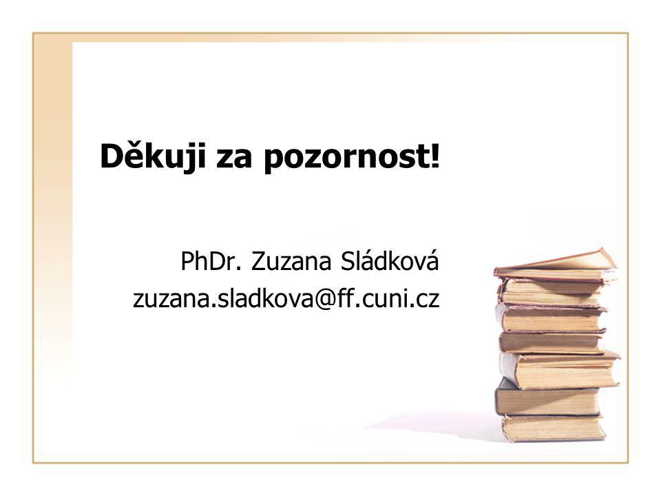 PhDr. Zuzana Sládková zuzana.sladkova@ff.cuni.cz Děkuji za pozornost!
