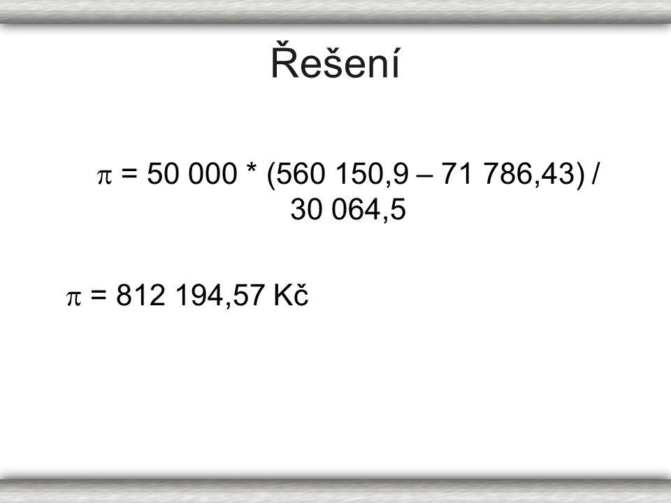 Řešení  = 50 000 * (560 150,9 – 71 786,43) / 30 064,5  = 812 194,57 Kč