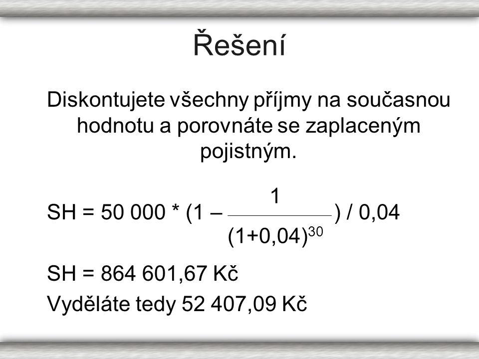 Řešení Diskontujete všechny příjmy na současnou hodnotu a porovnáte se zaplaceným pojistným. SH = 50 000 * (1 – ) / 0,04 SH = 864 601,67 Kč Vyděláte t