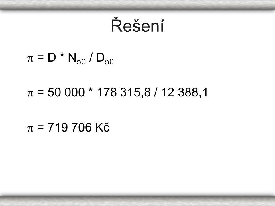 Řešení  = D * N 50 / D 50  = 50 000 * 178 315,8 / 12 388,1  = 719 706 Kč