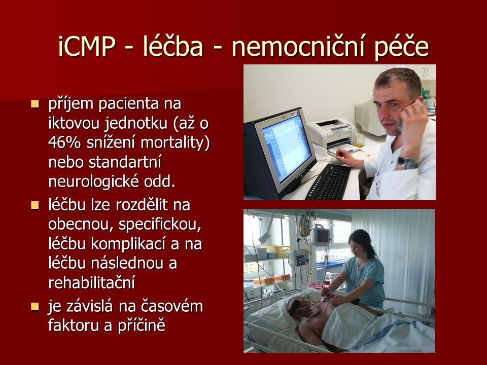 iCMP - léčba - nemocniční péče příjem pacienta na iktovou jednotku (až o 46% snížení mortality) nebo standartní neurologické odd. příjem pacienta na i
