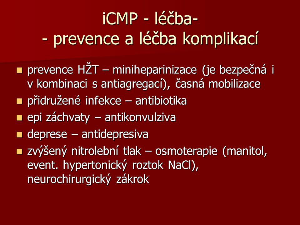 iCMP - léčba- - prevence a léčba komplikací prevence HŽT – miniheparinizace (je bezpečná i v kombinaci s antiagregací), časná mobilizace prevence HŽT – miniheparinizace (je bezpečná i v kombinaci s antiagregací), časná mobilizace přidružené infekce – antibiotika přidružené infekce – antibiotika epi záchvaty – antikonvulziva epi záchvaty – antikonvulziva deprese – antidepresiva deprese – antidepresiva zvýšený nitrolební tlak – osmoterapie (manitol, event.