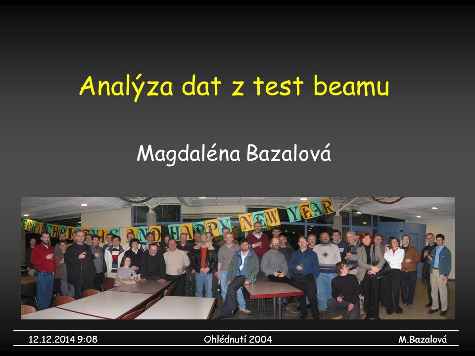 12.12.2014 9:09Ohlédnutí 2004M.Bazalová Analýza dat z test beamu Magdaléna Bazalová