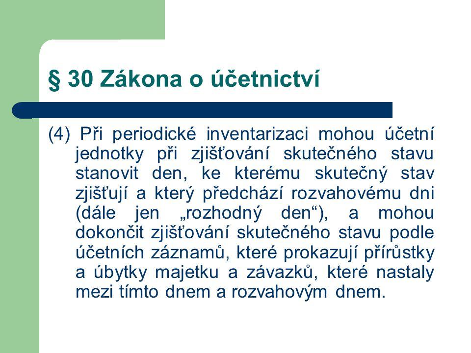 § 30 Zákona o účetnictví (4) Při periodické inventarizaci mohou účetní jednotky při zjišťování skutečného stavu stanovit den, ke kterému skutečný stav