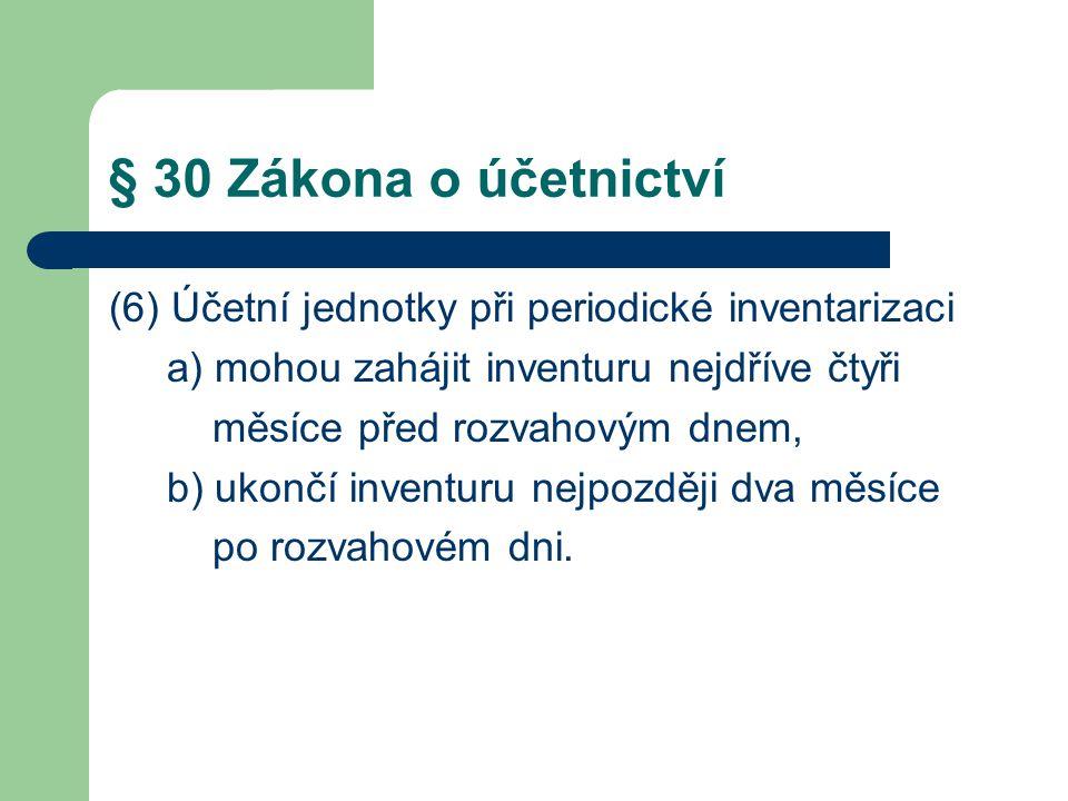 § 30 Zákona o účetnictví (6) Účetní jednotky při periodické inventarizaci a) mohou zahájit inventuru nejdříve čtyři měsíce před rozvahovým dnem, b) ukončí inventuru nejpozději dva měsíce po rozvahovém dni.