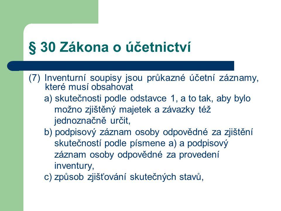 § 30 Zákona o účetnictví (7) Inventurní soupisy jsou průkazné účetní záznamy, které musí obsahovat a) skutečnosti podle odstavce 1, a to tak, aby bylo možno zjištěný majetek a závazky též jednoznačně určit, b) podpisový záznam osoby odpovědné za zjištění skutečností podle písmene a) a podpisový záznam osoby odpovědné za provedení inventury, c) způsob zjišťování skutečných stavů,