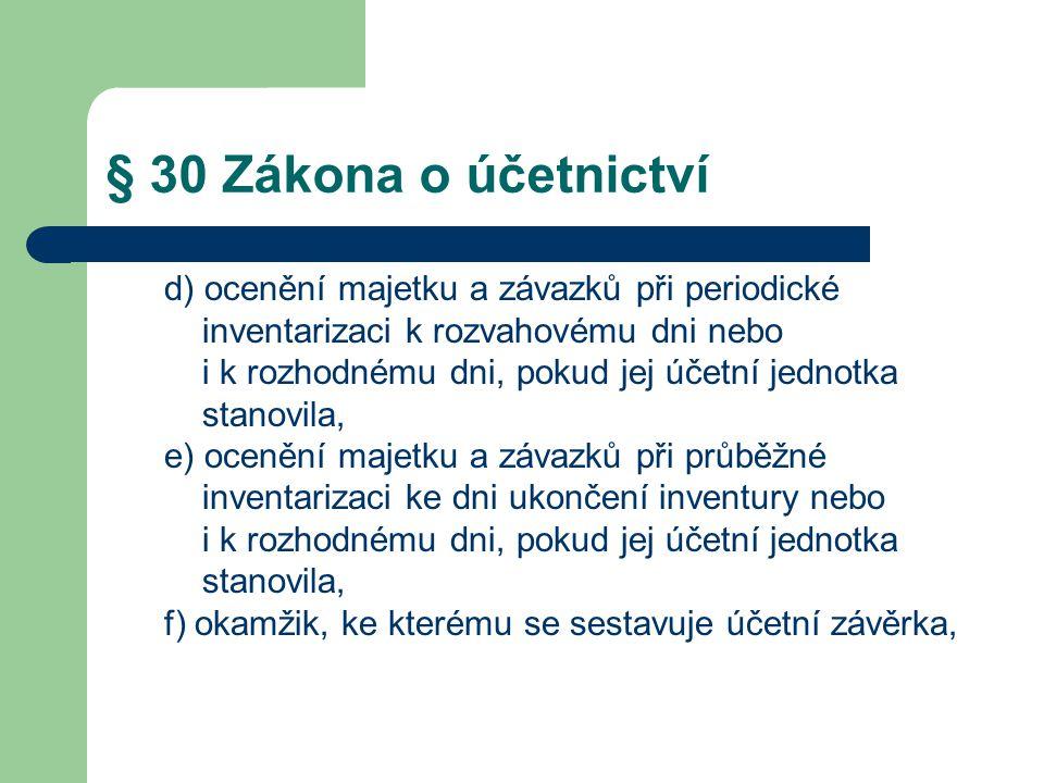 § 30 Zákona o účetnictví d) ocenění majetku a závazků při periodické inventarizaci k rozvahovému dni nebo i k rozhodnému dni, pokud jej účetní jednotka stanovila, e) ocenění majetku a závazků při průběžné inventarizaci ke dni ukončení inventury nebo i k rozhodnému dni, pokud jej účetní jednotka stanovila, f) okamžik, ke kterému se sestavuje účetní závěrka,