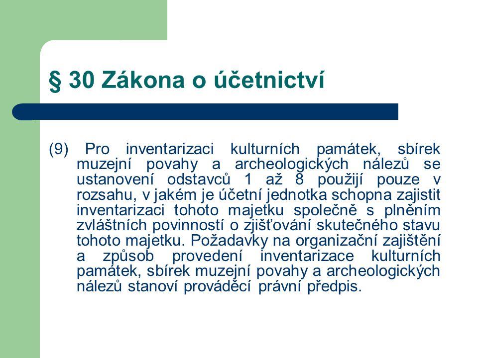 § 30 Zákona o účetnictví (9) Pro inventarizaci kulturních památek, sbírek muzejní povahy a archeologických nálezů se ustanovení odstavců 1 až 8 použijí pouze v rozsahu, v jakém je účetní jednotka schopna zajistit inventarizaci tohoto majetku společně s plněním zvláštních povinností o zjišťování skutečného stavu tohoto majetku.